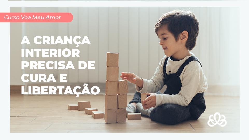 A CRIANÇA INTERIOR PRECISA DE CURA E LIBERTAÇÃO